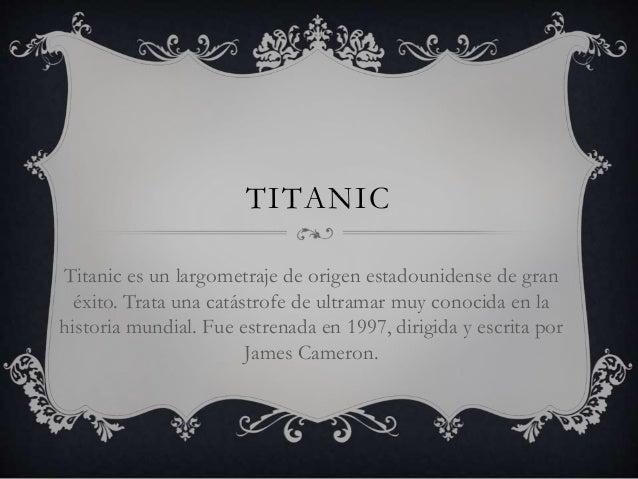 TITANIC Titanic es un largometraje de origen estadounidense de gran éxito. Trata una catástrofe de ultramar muy conocida e...