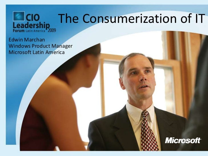 The Consumerization of IT<br />Edwin Marchan<br />Windows Product Manager <br />Microsoft Latin America<br />