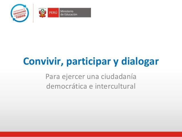 Convivir, participar y dialogar     Para ejercer una ciudadanía     democrática e intercultural