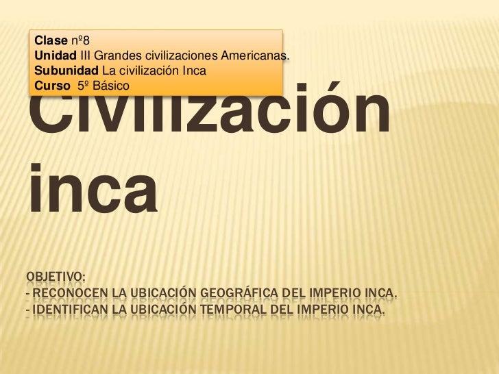 Clase nº8 Unidad III Grandes civilizaciones Americanas. Subunidad La civilización Inca Curso 5º BásicoCivilizaciónincaOBJE...