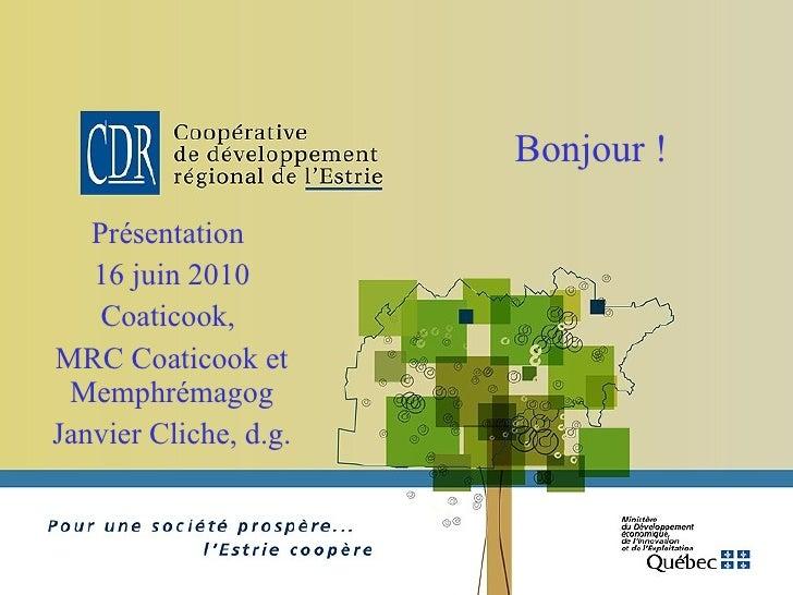 Bonjour ! Présentation  16 juin 2010 Coaticook,  MRC Coaticook et Memphrémagog Janvier Cliche, d.g.