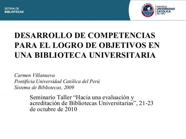 DESARROLLO DE COMPETENCIAS PARA EL LOGRO DE OBJETIVOS EN UNA BIBLIOTECA UNIVERSITARIA Carmen Villanueva Pontificia Univers...