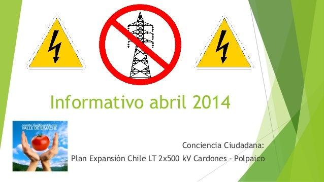 Informativo abril 2014 Conciencia Ciudadana: Plan Expansión Chile LT 2x500 kV Cardones - Polpaico