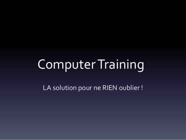 Computer Training LA solution pour ne RIEN oublier !