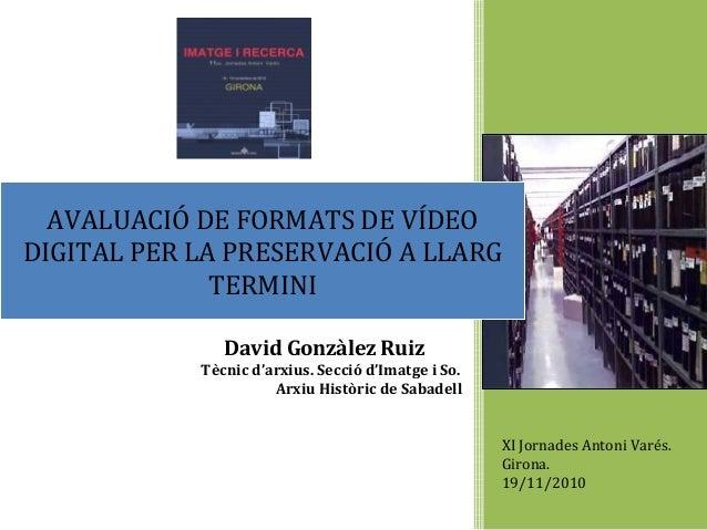 XI Jornades Antoni Varés. Girona. 19/11/2010 David Gonzàlez Ruiz Tècnic d'arxius. Secció d'Imatge i So. Arxiu Històric de ...