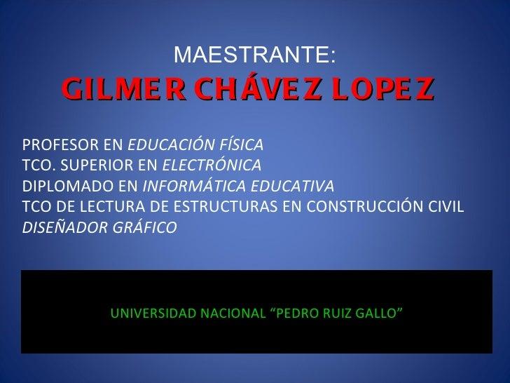 MAESTRANTE: GILMER CHÁVEZ LOPEZ PROFESOR EN  EDUCACIÓN FÍSICA TCO. SUPERIOR EN  ELECTRÓNICA DIPLOMADO EN  INFORMÁTICA EDUC...