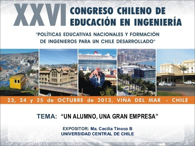 """TEMA: """"UN ALUMNO, UNA GRAN EMPRESA"""" EXPOSITOR: Ma. Cecilia Tinoco B UNIVERSIDAD CENTRAL DE CHILE"""
