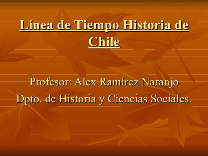 Línea de Tiempo Historia de Chile Profesor: Alex Ramírez Naranjo Dpto. de Historia y Ciencias Sociales.