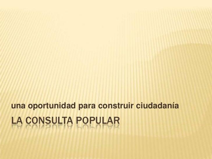 LA CONSULTA POPULAR<br />una oportunidad para construir ciudadanía<br />