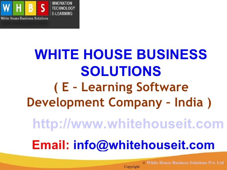 WHITE HOUSE BUSINESS      SOLUTIONS    ( E – Learning SoftwareDevelopment Company – India )http://www.whitehouseit.comEmai...
