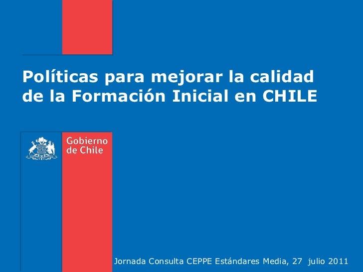 Políticas para mejorar la calidad de la Formación Inicial en CHILE<br />Jornada Consulta CEPPE Estándares Media, 27  julio...