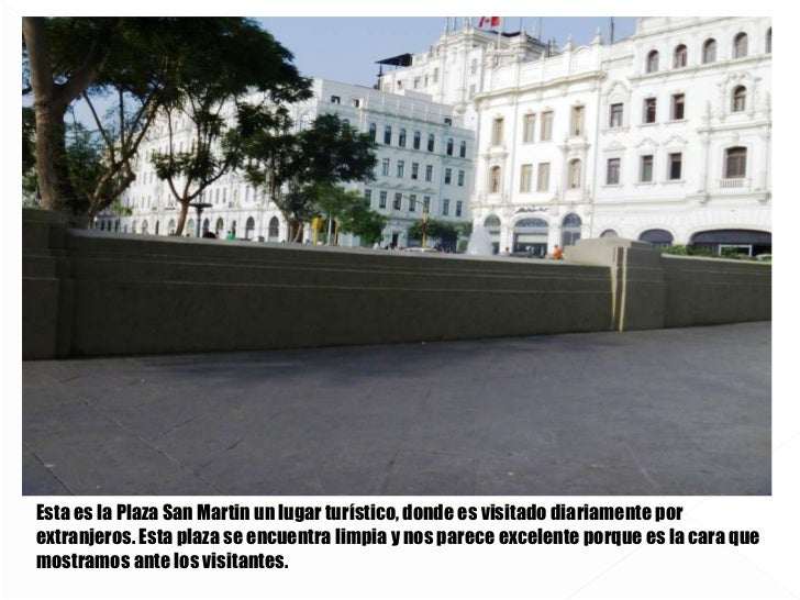 Esta es la Plaza San Martin un lugar turístico, donde es visitado diariamente por extranjeros. Esta plaza se encuentra lim...