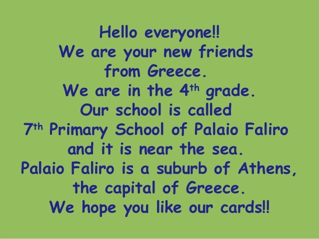 Hello everyone!!We are your new friendsfrom Greece.We are in the 4thgrade.Our school is called7thPrimary School of Palaio ...