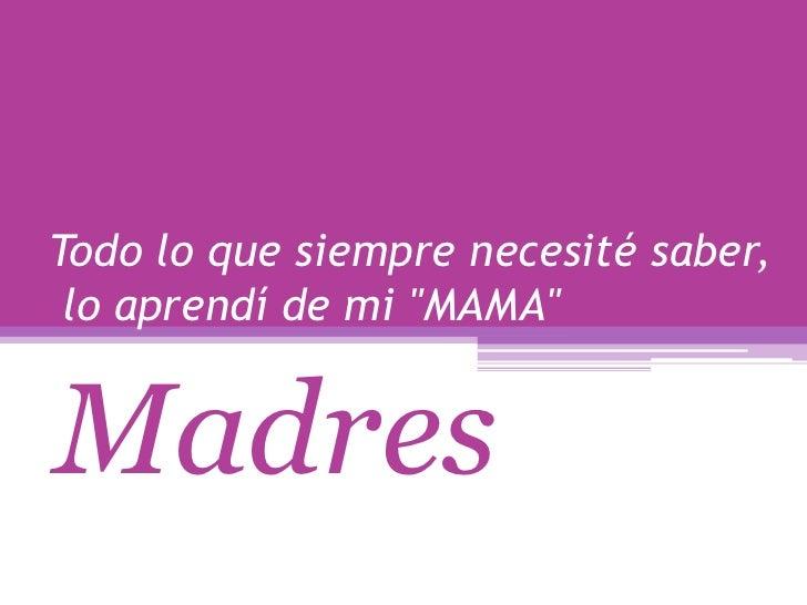 """Todo lo que siempre necesité saber, lo aprendí de mi """"MAMA""""<br />Madres<br />"""