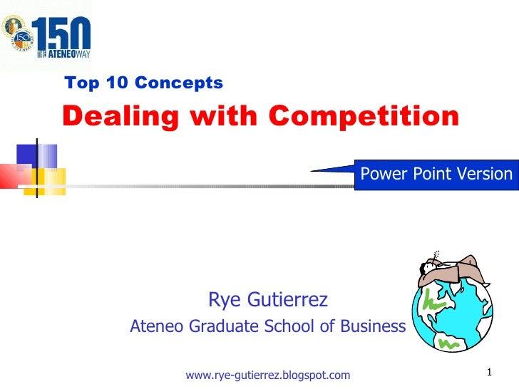 Dealing with Competition Rye Gutierrez Ateneo Graduate School of Business www.rye-gutierrez.blogspot.com Top 10 Concepts P...