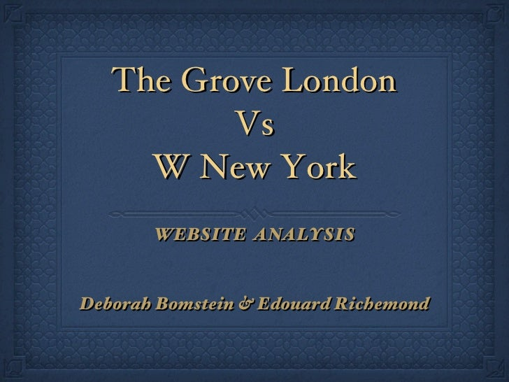 The Grove London Vs W New York <ul><li>WEBSITE  ANALYSIS </li></ul><ul><li>Deborah Bomstein & Edouard Richemond </li></ul>