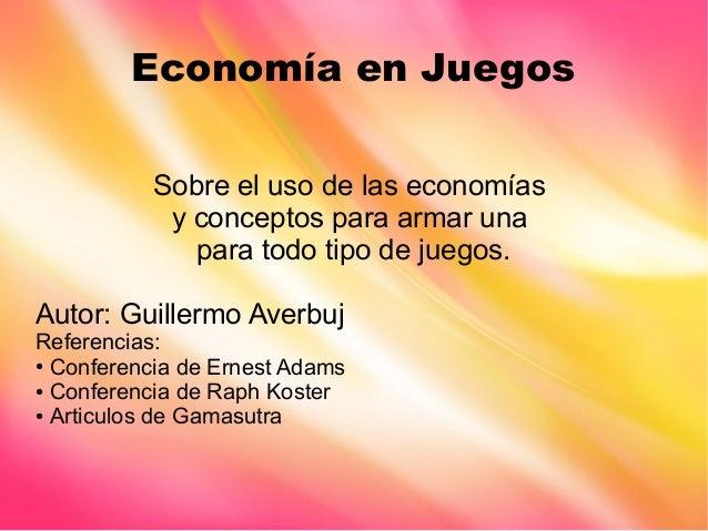 Economía en Juegos Sobre el uso de las economías y conceptos para armar una para todo tipo de juegos. Autor: Guillermo Ave...
