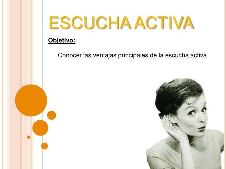 ESCUCHA ACTIVA<br />Objetivo: <br />Conocer las ventajas principales de la escucha activa.<br />
