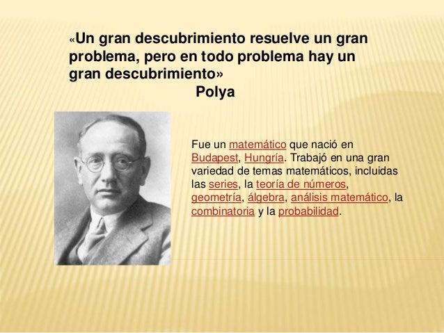 «Un gran descubrimiento resuelve un gran  problema, pero en todo problema hay un  gran descubrimiento»  Polya  Fue un mate...