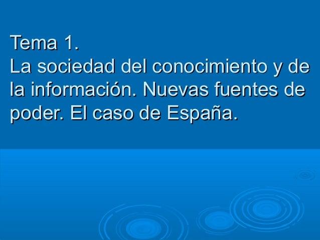 Tema 1.La sociedad del conocimiento y dela información. Nuevas fuentes depoder. El caso de España.