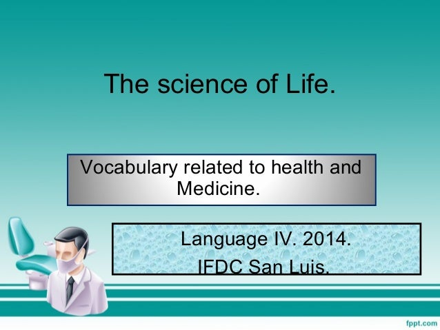 The science of Life. Vocabulary related to health and Medicine. Language IV. 2014. IFDC San Luis.