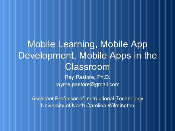 Mobile Learning, Mobile App Development, Mobile Apps in the Classroom <ul><li>Ray Pastore, Ph.D. </li></ul><ul><li>[email_...