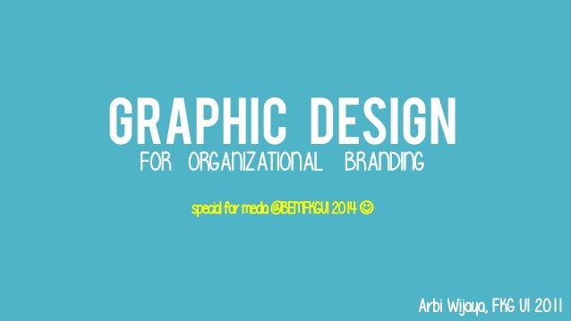 GRAPHIC DESIGN FOR ORGANIZATIONAL BRANDING specialfor media@BEMFKGUI2014 Arbi Wijaya, FKG UI 2011