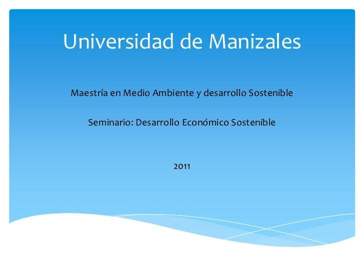 Universidad de ManizalesMaestría en Medio Ambiente y desarrollo Sostenible   Seminario: Desarrollo Económico Sostenible   ...