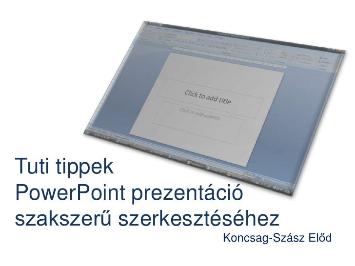 TutitippekPowerPoint prezentációszakszerűszerkesztéséhez<br />Koncsag-Szász Előd<br />