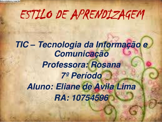 ESTILO DE APRENDIZAGEM TIC – Tecnologia da Informação e Comunicação Professora: Rosana 7º Período Aluno: Eliane de Avila L...
