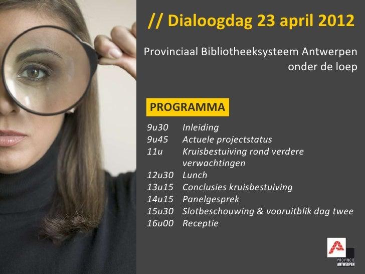 // Dialoogdag 23 april 2012Provinciaal Bibliotheeksysteem Antwerpen                             onder de loep PROGRAMMA9u3...