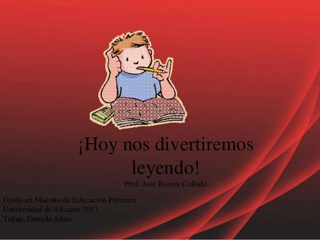 ¡Hoy nos divertiremos leyendo! Prof. José Rovira Collado Grado en Maestro de Educación Primaria Universidad de Alicante 20...