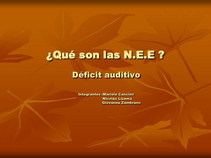 ¿Qué son las N.E.E ?<br />Déficit auditivo <br />Integrantes :Mariela Cancino<br />                   Nicolás Lizama<br />...
