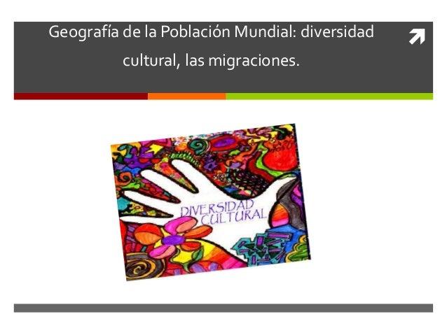 Geografía de la Población Mundial: diversidad   cultural, las migraciones.