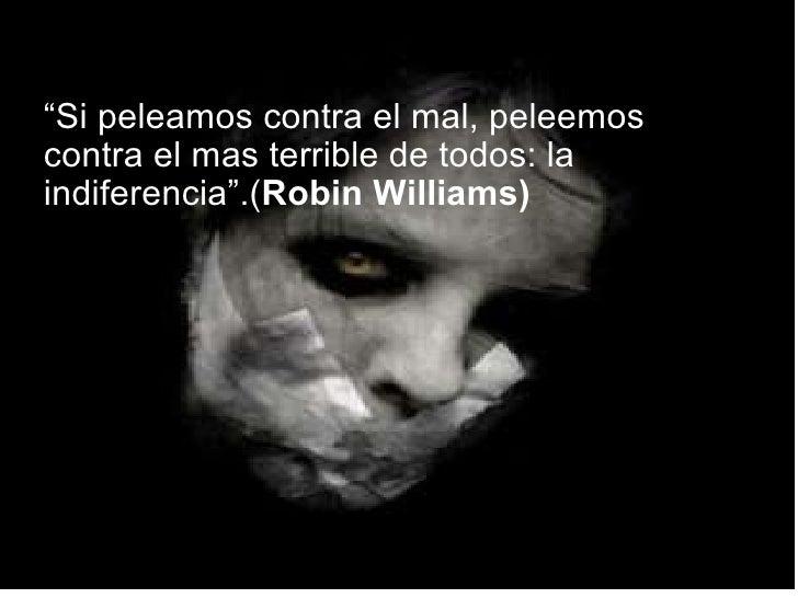 """"""" Si peleamos contra el mal, peleemos contra el mas terrible de todos: la indiferencia"""".( Robin Williams)"""