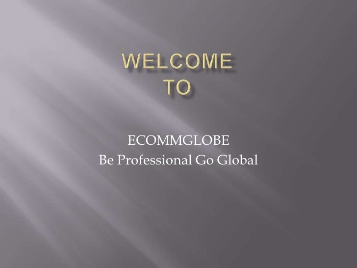 WelcomeTo<br />ECOMMGLOBE<br />Be Professional Go Global<br />