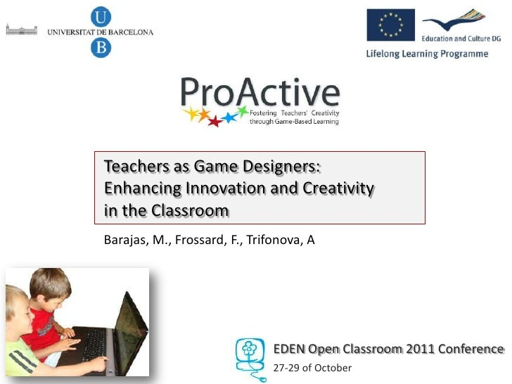 Teachers as Game Designers:Enhancing Innovation and Creativityin the ClassroomBarajas, M., Frossard, F., Trifonova, A     ...