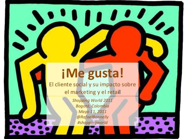 ¡Me gusta! El cliente social y su impacto sobre el marketing y el reta il Shopping World 2011 Bogotá, Colombia Mayo 11, 20...
