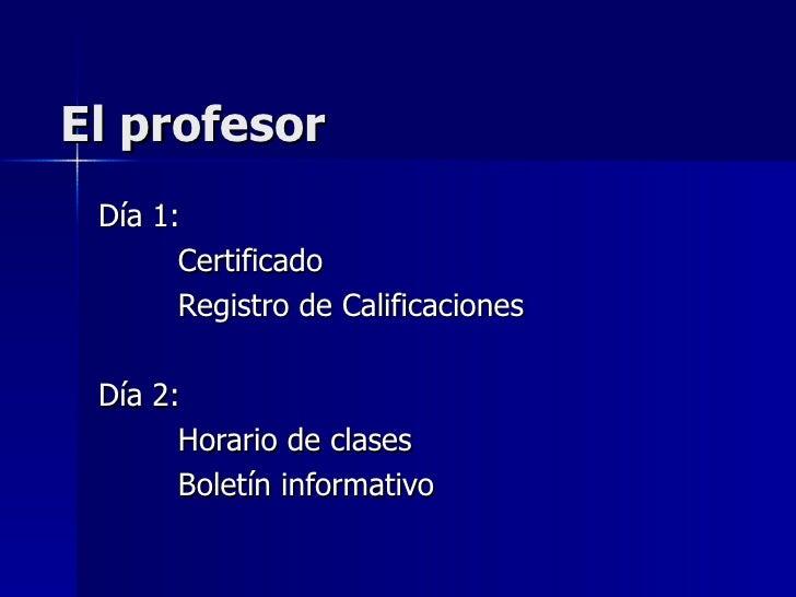 El profesor Día 1: Certificado Registro de Calificaciones Día 2: Horario de clases Boletín informativo