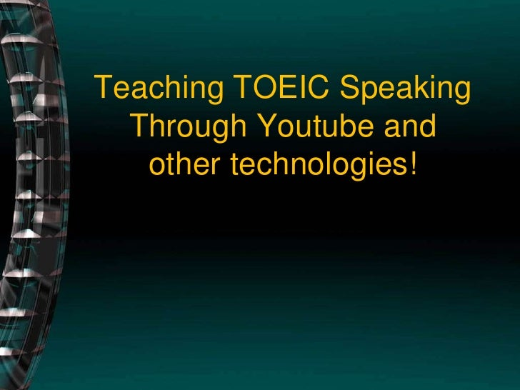 Teaching TOEIC SpeakingThrough Youtube and other technologies!<br />
