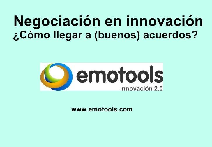 Negociación en innovación ¿Cómo llegar a (buenos) acuerdos?  www.emotools.com