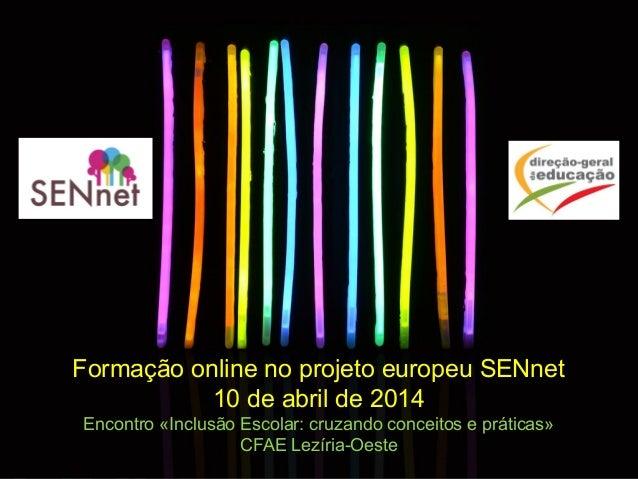 Formação online no projeto europeu SENnet 10 de abril de 2014 Encontro «Inclusão Escolar: cruzando conceitos e práticas» C...