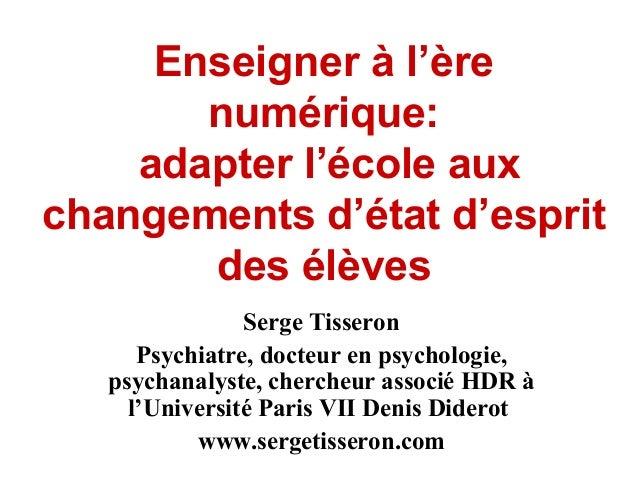 Enseigner à l'ère  numérique:  adapter l'école aux  changements d'état d'esprit  des élèves  Serge Tisseron  Psychiatre, d...