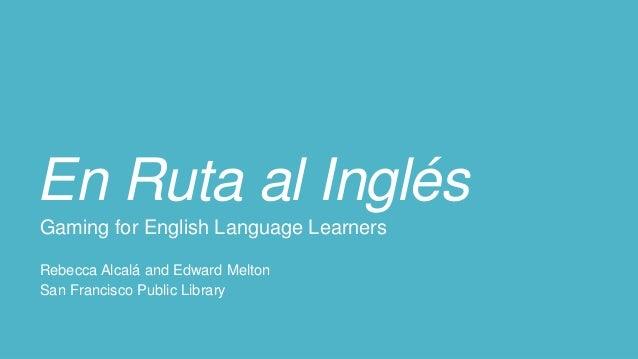 En Ruta al Inglés Gaming for English Language Learners Rebecca Alcalá and Edward Melton San Francisco Public Library