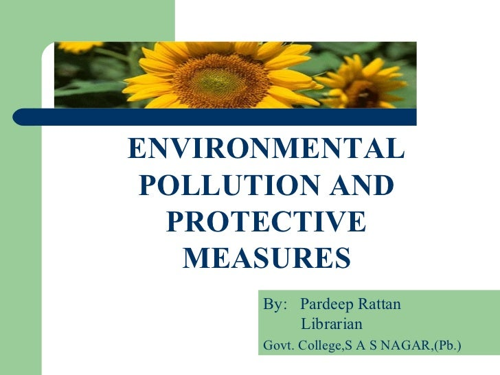 .    ENVIRONMENTAL     POLLUTION AND      PROTECTIVE       MEASURES          By: Pardeep Rattan              Librarian    ...