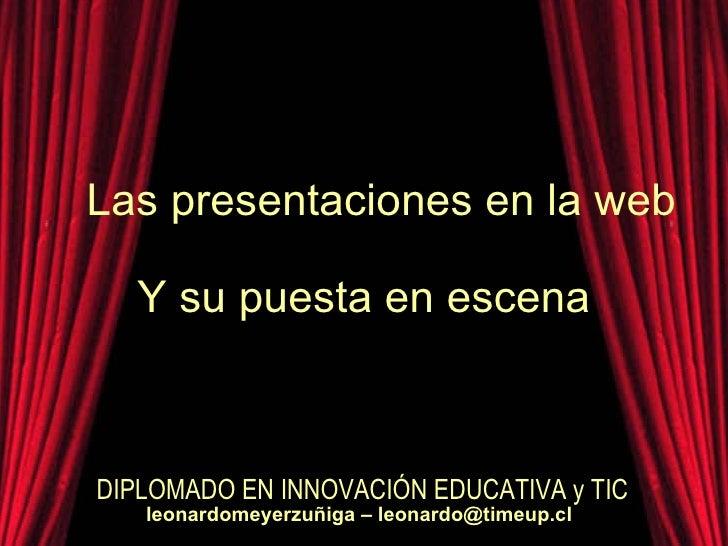 Las presentaciones en la web Y su puesta en escena DIPLOMADO EN INNOVACIÓN EDUCATIVA y TIC leonardomeyerzuñiga – leonardo@...