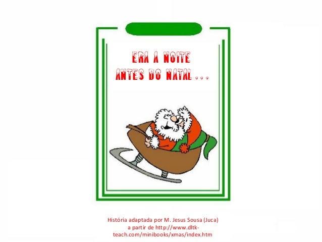 Era a noite antes do Natal… História adaptada por M. Jesus Sousa (Juca) a partir de http://www.dltk- teach.com/minibooks/x...