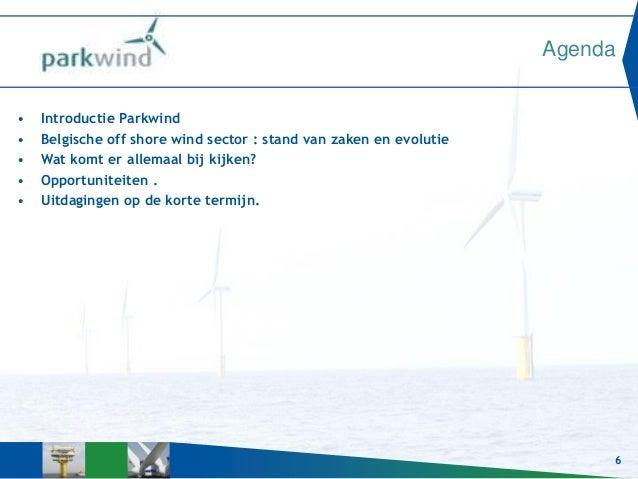 6 Agenda • Introductie Parkwind • Belgische off shore wind sector : stand van zaken en evolutie • Wat komt er allemaal bij...
