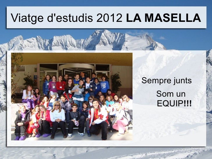 Viatge destudis 2012 LA MASELLA                     Sempre junts                        Som un                        EQUI...