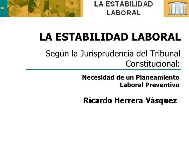 LA ESTABILIDAD LABORAL  Según la Jurisprudencia del Tribunal                       Constitucional:           Necesidad de ...